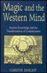 Magic and the Western Mind: Ancient Knowledge and the Transformation of Consciousness - Gareth Knight
