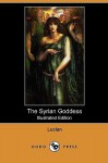 The Syrian Goddess: Being a Translation of Lucian's de Dea Syria, with a Life of Lucian (Illustrated Edition) (Dodo Press) - Lucian, John Garstang, Herbert A. Strong