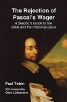 The Rejection of Pascal's Wager: A Skeptic's Guide to the Bible and the Historical Jesus - Paul Tobin, Gerd Lüdemann