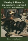 Hunting and Home in the Southern Heartland: The Best of Archibald Rutledge - Archibald Hamilton Rutledge, Archibald Rutledge, James A. Casada