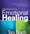 Meditations for Emotional Healing: Finding Freedom in the Face of Difficulty - Tara Brach