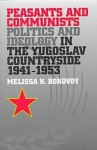 Peasants and Communists: Politics and Ideology in the Yugoslav Countryside, 1941-1953 - Melissa K. Bokovoy