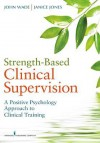 Strength-Based Clinical Supervision: A Positive Psychology Approach to Clinical Training - John Wade, Janice Jones