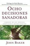 Ocho decisiones sanadoras (Life's Healing Choices): Liberese de sus heridas, complejos, y habitos - John Baker, Rick Warren