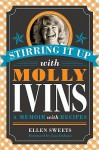 Stirring It Up with Molly Ivins: A Memoir with Recipes - Ellen Sweets, Lou Dubose