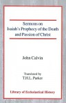Sermons on Isaiah's Prophecy of the Death and Passion of Christ - John Calvin, Thomas Henry Louis Parker