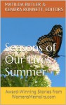Seasons of Our Lives - Summer: Award-Winning Stories from WomensMemoirs.com - Matilda Butler, Kendra Bonnett, Heather A.A. Menzies, Nancy Ilk, Kelly Wallace, Janet Caplan, Ronda Armstrong, Cathy Bryant, Nancy Julien Kopp, Cynthia Briggs, Cathie Borrie, Joanne Jagoda, Nancy Pogue LaTurner, Sarah White, Maria Ruiz, Cynthia F. Davidson, Judith Newton