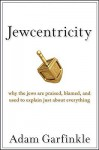 Jewcentricity: Why the Jews Are Praised, Blamed, and Used to Explain Just About Everything - Adam Garfinkle