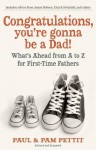 Congratulations, You're Gonna Be a Dad!: What's Ahead from A to Z for First-Time Fathers - Paul Pettit