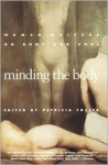 Minding the Body: Women Writers on Body and Soul - Lucy Grealy, Doris Grumbach, Hanan Al-Shaykh, Nancy Mairs, Patricia Foster, Naomi Wolf, Pam Houston, Janet Burroway, Judith Ortiz Cofer, Jenefer Shute, Connie Rose Porter, Patricia Stevens, Linda Hogan, Sallie Tisdale, Lynne Taetzsch, Joyce Winer, Judith Hooper, Rosemary