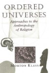 Ordered Universes: Approaches To The Anthropology Of Religion - Morton Klass
