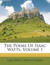The Poems of Isaac Watts, Volume 1 - Isaac Watts, Thomas Yalden