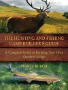 The Hunting and Fishing Camp Builder's Guide: A Complete Guide to Building Your Own Outdoor Lodge - Monte Burch