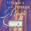 Titania's Aroma Magic: For Spells and Rituals - Titania Hardie