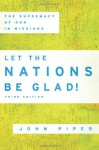Let the Nations Be Glad! 3rd ed.: The Supremacy of God in Missions - John Piper