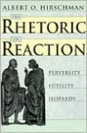 The Rhetoric of Reaction: Perversity, Futility, Jeopardy - Albert O. Hirschman