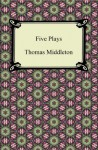 Five Plays (The Revenger's Tragedy and Other Plays) - Thomas Middleton