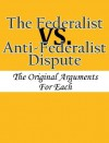 The Federalist vs. Anti-Federalist Dispute: The Original Arguments For Each - Alexander Hamilton, James Madison, John Jay, Various Other