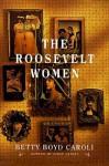 The Roosevelt Women: A Portrait In Five Generations - Betty Boyd Caroli