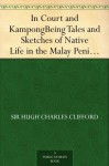 In Court and Kampong Being Tales and Sketches of Native Life in the Malay Peninsula - Hugh Charles Clifford