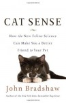 Cat Sense: How the New Feline Science Can Make You a Better Friend to Your Pet - John W.S. Bradshaw