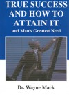 True Success and How to Attain It: And Man's Greatest Need - Wayne A. Mack