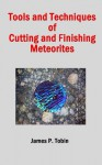 Tools and Techniques of Cutting and Finishing Meteorites - James Tobin