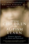 Helping Children with Autism Learn: Treatment Approaches for Parents and Professionals - Bryna Siegel