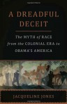 A Dreadful Deceit: The Myth of Race from the Colonial Era to Obama's America - Jacqueline Jones