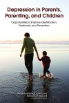 Depression in Parents, Parenting, and Children: Opportunities to Improve Identification, Treatment, and Prevention - National Research Council, Institute of Medicine, Leslie J. Sim, Mary Jane England