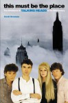 This Must Be the Place: The Adventures of Talking Heads in the Twentieth Century - David Bowman
