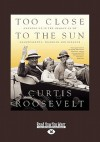 Too Close to the Sun: Growing Up in the Shadow of My Grandparents, Franklin and Eleanor - Curtis Roosevelt