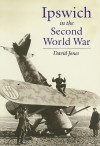Ipswich in the Second World War: Unprepared to Be Warriors - David Jones