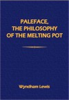 "Paleface, the Philosophy of the ""Melting-Pot"" - Wyndham Lewis"