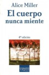 El Cuerpo Nunca Miente [The Body Never Lies: The Lingering Effects of Hurtful Parenting] - Alice Miller