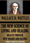 "The New Science Of Living And Healing"" (Or Health Through New Thought And Fasting ) (TIMELESS WISDOM COLLECTION) - Wallace D. Wattles"