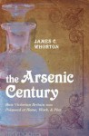 Arsenic Century: How Victorian Britain was Poisoned at Work, Home and Play - James C. Whorton