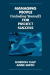Managing People (Including Yourself) for Project Success - Gordon L. Gulp, Anne Smith