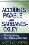 Accounts Payable and Sarbanes-Oxley: Strengthening Your Internal Controls - Mary S. Schaeffer