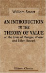 An Introduction To The Theory Of Value On The Lines Of Menger, Wieser, And Böhm Bawerk - William Smart
