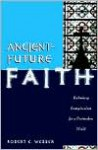 Ancient-Future Faith: Rethinking Evangelicalism for a Postmodern World - Robert Webber
