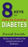 8 Keys to How to Control Diabetes- Help you to reduce the complications of diabetes. - David Smith