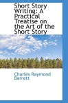 Short Story Writing: A Practical Treatise on the Art of the Short Story - Charles Raymond Barrett