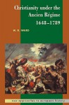 Christianity under the Ancien Régime, 1648-1789 (New Approaches to European History) - W.R. Ward