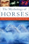 The Mythology of Horses: Horse Legend and Lore Throughout the Ages - Gerald Hausman, Loretta Hausman