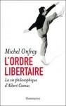 L'ordre libertaire: la vie philosophique d'Albert Camus - Michel Onfray