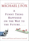 A Funny Thing Happened on the Way to the Future...: Twists and Turns and Lessons Learned - Michael J. Fox