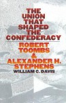 The Union That Shaped the Confederacy: Robert Toombs and Alexander H. Stephens - William C. Davis