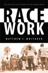 Race Work: The Rise of Civil Rights in the Urban West - Matthew C. Whitaker