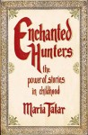 Enchanted Hunters: The Power of Stories in Childhood - Maria Tatar